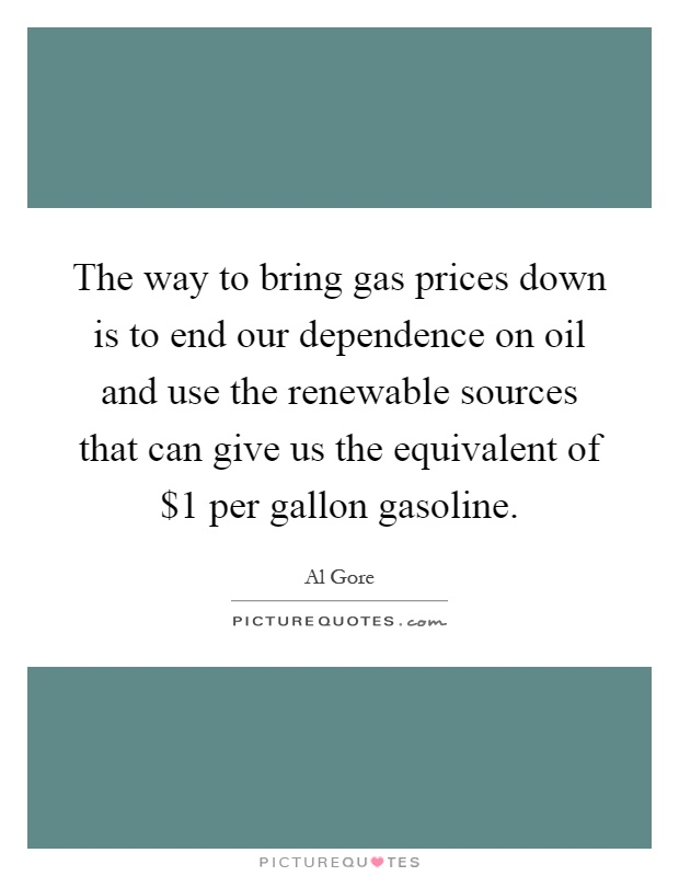 The way to bring gas prices down is to end our dependence on oil and use the renewable sources that can give us the equivalent of $1 per gallon gasoline Picture Quote #1