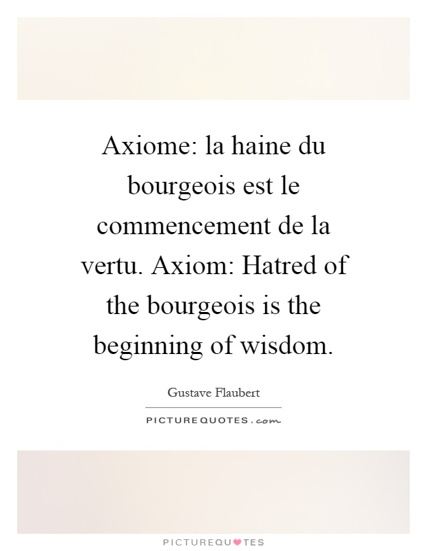 Axiome: la haine du bourgeois est le commencement de la vertu. Axiom: Hatred of the bourgeois is the beginning of wisdom Picture Quote #1