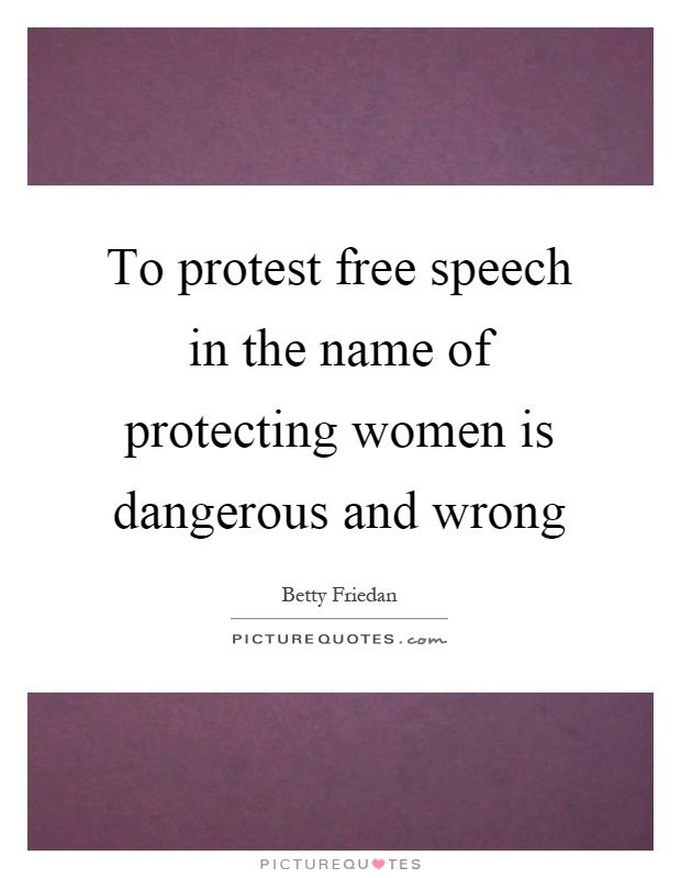 To protest free speech in the name of protecting women is dangerous and wrong Picture Quote #1