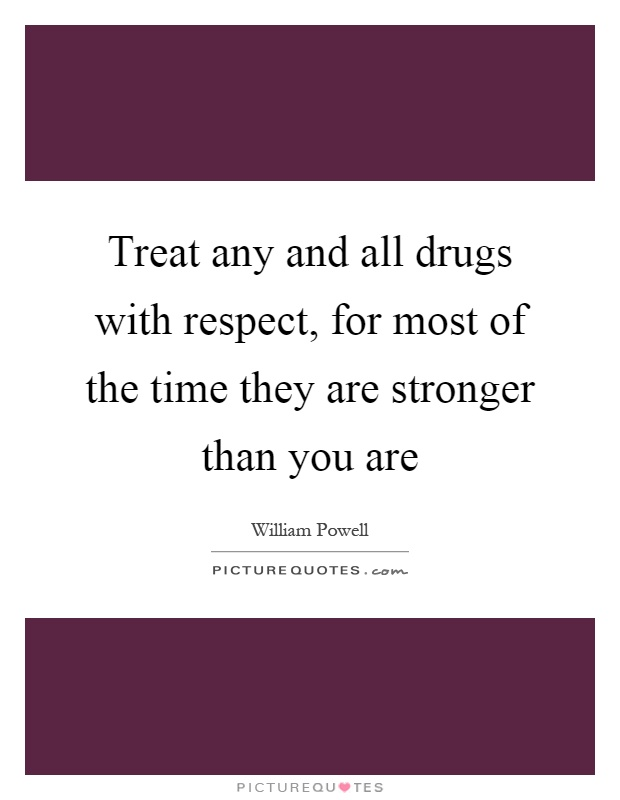 Treat any and all drugs with respect, for most of the time they are stronger than you are Picture Quote #1