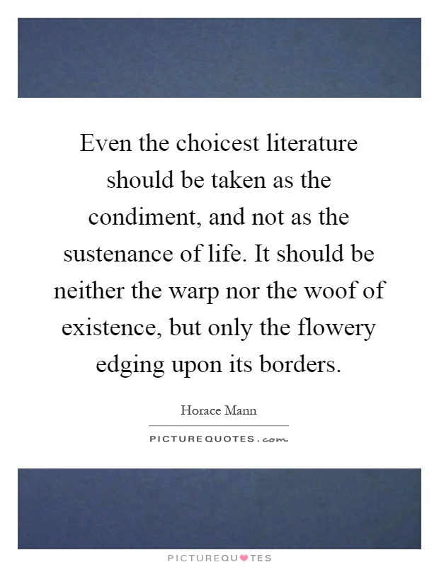 Even the choicest literature should be taken as the condiment, and not as the sustenance of life. It should be neither the warp nor the woof of existence, but only the flowery edging upon its borders Picture Quote #1