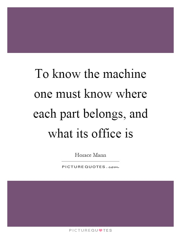 To know the machine one must know where each part belongs, and what its office is Picture Quote #1