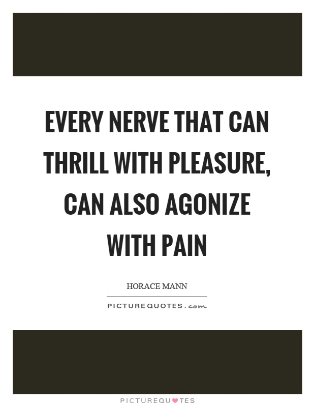 Every nerve that can thrill with pleasure, can also agonize with pain Picture Quote #1