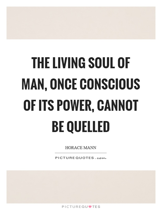 The living soul of man, once conscious of its power, cannot be quelled Picture Quote #1