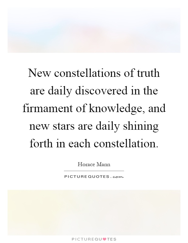 New constellations of truth are daily discovered in the firmament of knowledge, and new stars are daily shining forth in each constellation Picture Quote #1