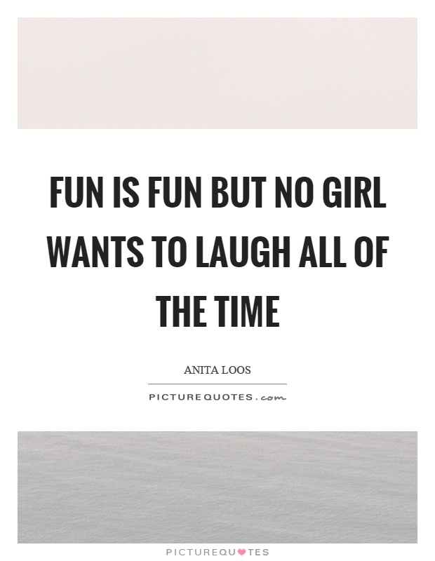 Fun is fun but no girl wants to laugh all of the time Picture Quote #1