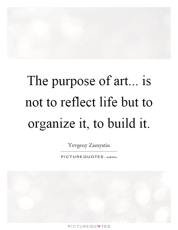 The purpose of art... is not to reflect life but to organize it, to build it Picture Quote #1