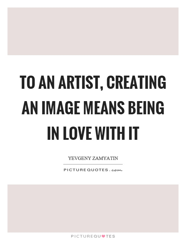 To an artist, creating an image means being in love with it Picture Quote #1