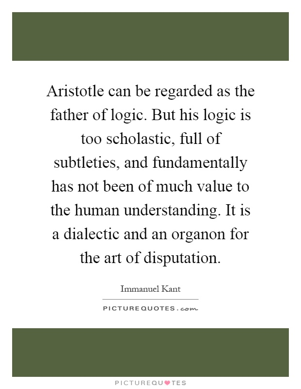 Aristotle can be regarded as the father of logic. But his logic is too scholastic, full of subtleties, and fundamentally has not been of much value to the human understanding. It is a dialectic and an organon for the art of disputation Picture Quote #1