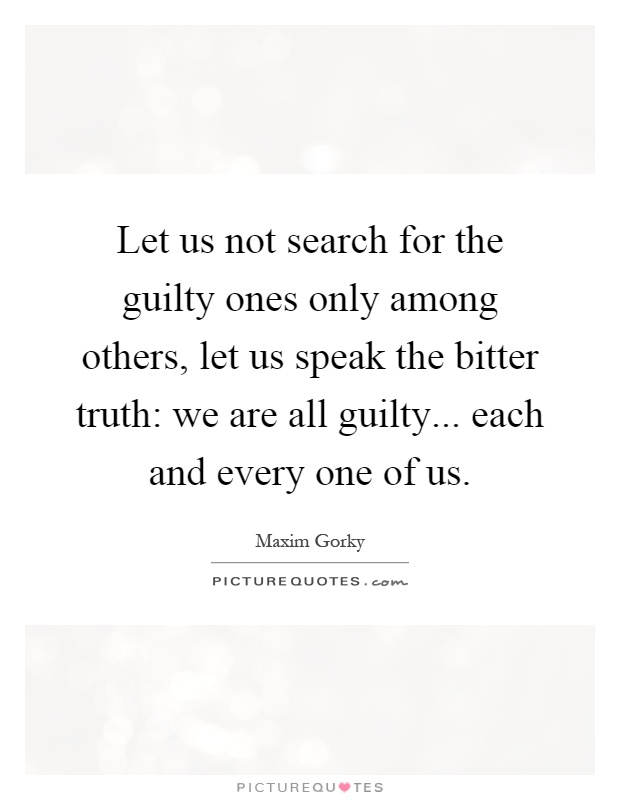 Let us not search for the guilty ones only among others, let us speak the bitter truth: we are all guilty... each and every one of us Picture Quote #1