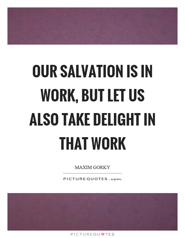 Our salvation is in work, but let us also take delight in that work Picture Quote #1