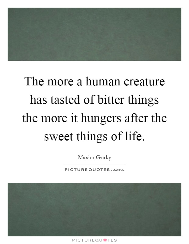 The more a human creature has tasted of bitter things the more it hungers after the sweet things of life Picture Quote #1