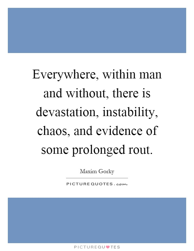 Everywhere, within man and without, there is devastation, instability, chaos, and evidence of some prolonged rout Picture Quote #1