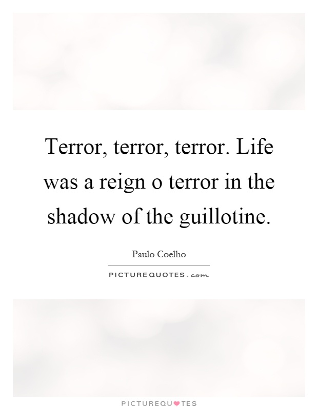 Terror, terror, terror. Life was a reign o terror in the shadow of the guillotine Picture Quote #1