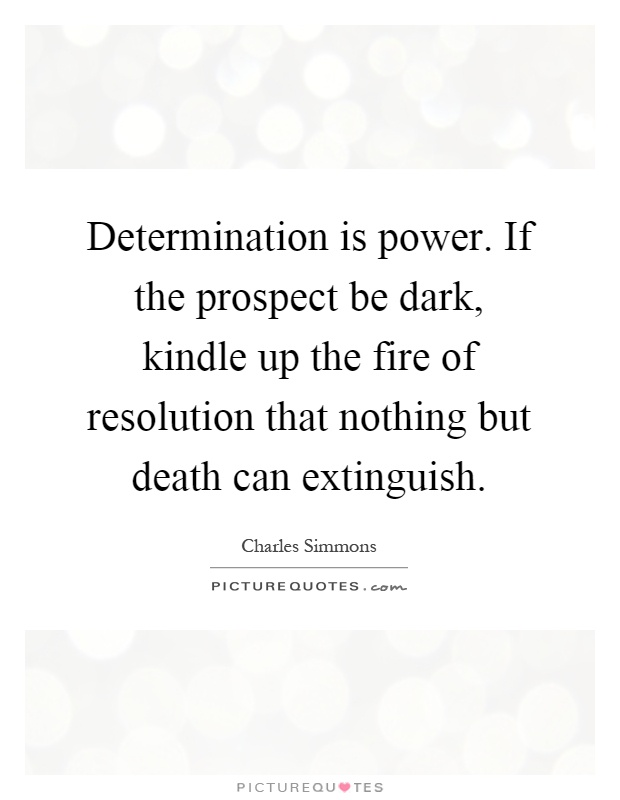 Determination is power. If the prospect be dark, kindle up the fire of resolution that nothing but death can extinguish Picture Quote #1