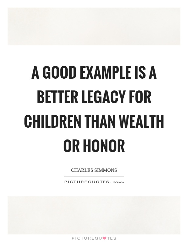 A good example is a better legacy for children than wealth or honor Picture Quote #1