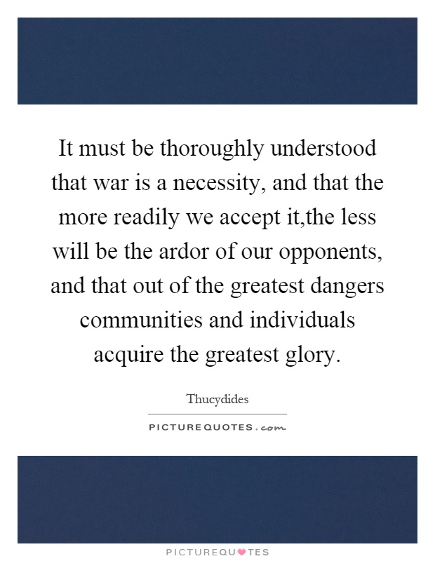 It must be thoroughly understood that war is a necessity, and that the more readily we accept it,the less will be the ardor of our opponents, and that out of the greatest dangers communities and individuals acquire the greatest glory Picture Quote #1