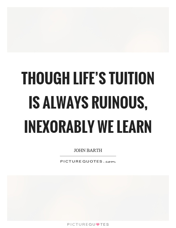 Though life's tuition is always ruinous, inexorably we learn Picture Quote #1
