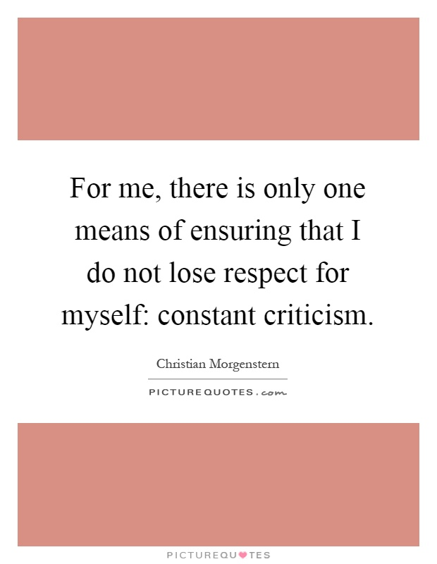 For me, there is only one means of ensuring that I do not lose respect for myself: constant criticism Picture Quote #1