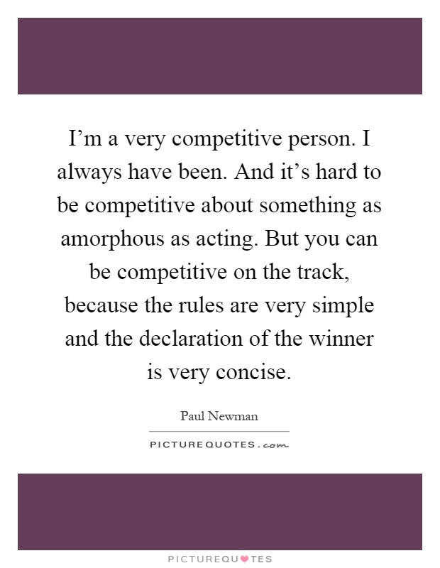 I'm a very competitive person. I always have been. And it's hard to be competitive about something as amorphous as acting. But you can be competitive on the track, because the rules are very simple and the declaration of the winner is very concise Picture Quote #1