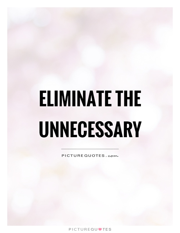 Eliminate the unnecessary Picture Quote #1
