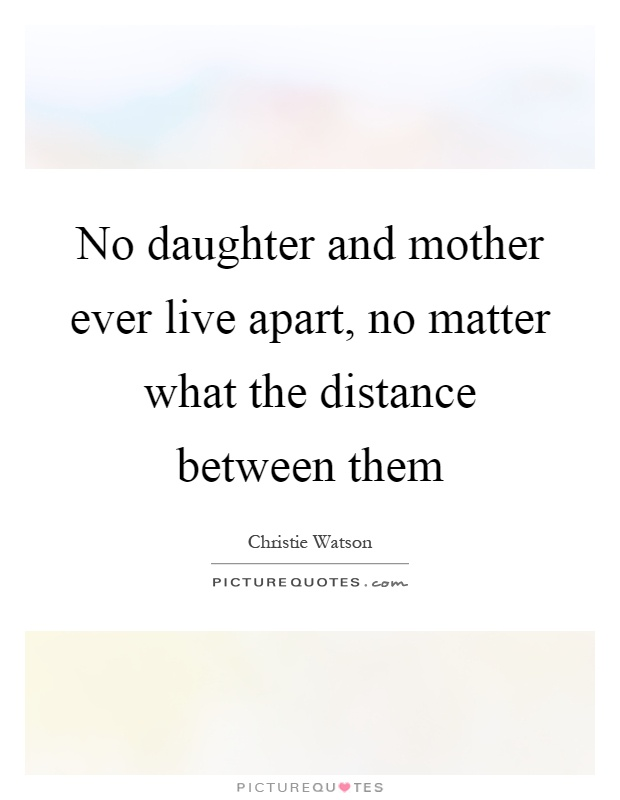 No daughter and mother ever live apart, no matter what the distance between them Picture Quote #1