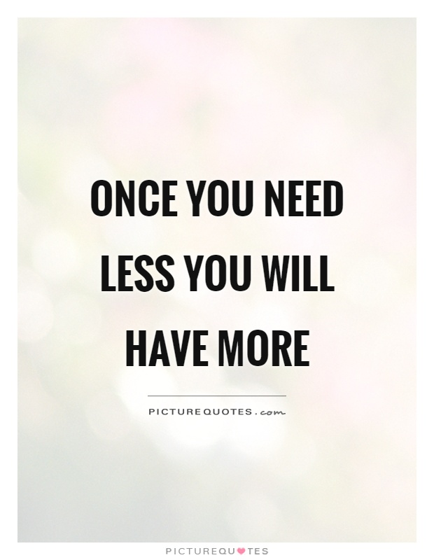 Once you need less you will have more Picture Quote #1