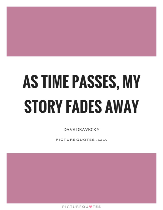 As time passes, my story fades away Picture Quote #1