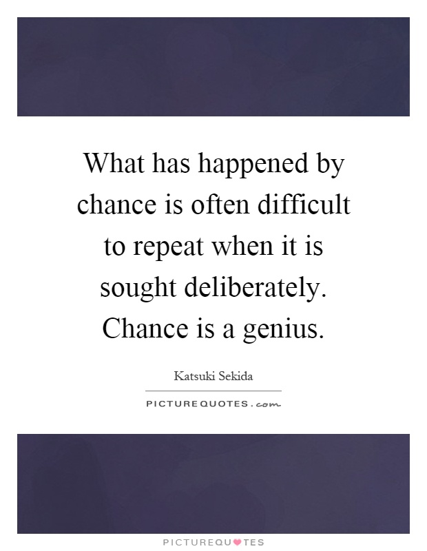 What has happened by chance is often difficult to repeat when it is sought deliberately. Chance is a genius Picture Quote #1