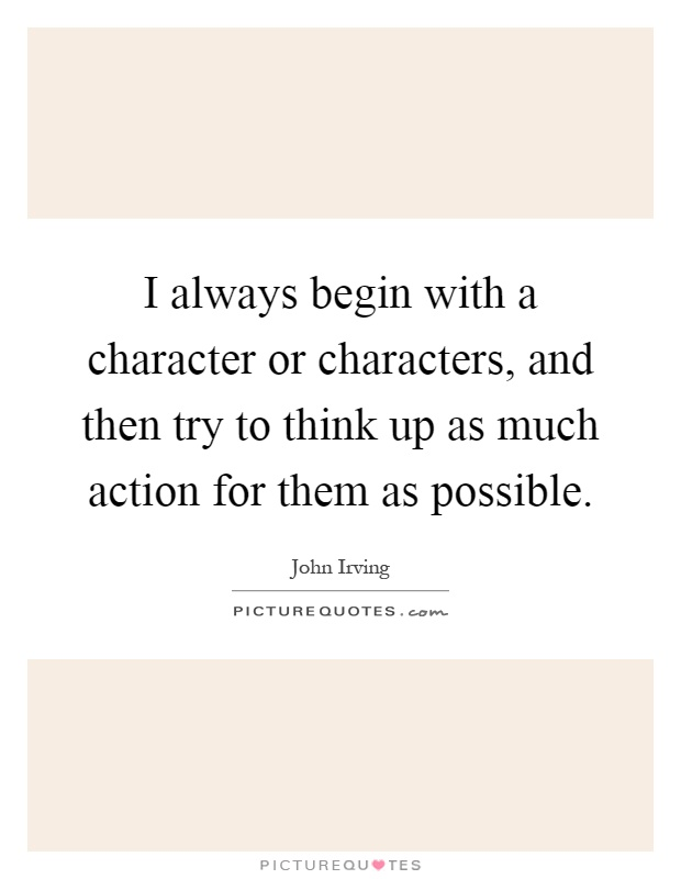 I always begin with a character or characters, and then try to think up as much action for them as possible Picture Quote #1