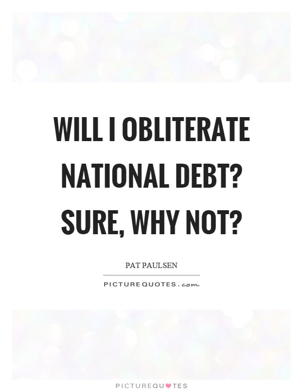 Will I obliterate national debt? Sure, why not? Picture Quote #1