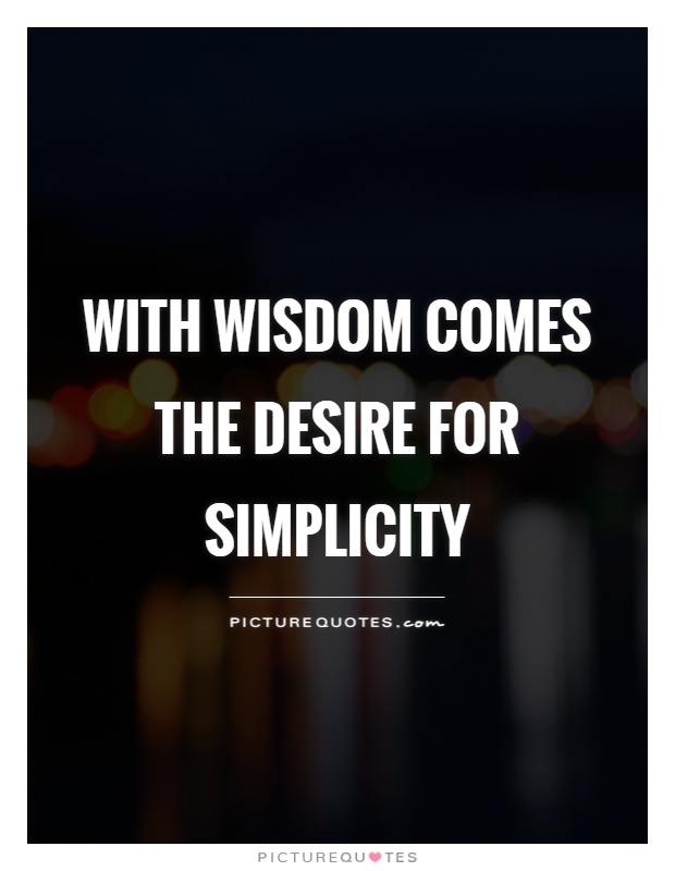 With wisdom comes the desire for simplicity Picture Quote #1