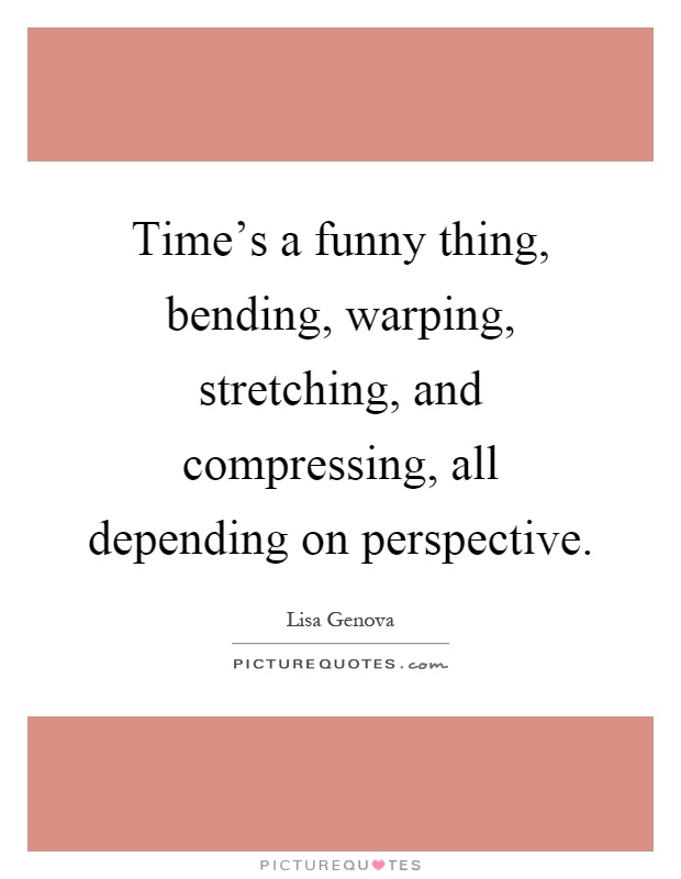 Time's a funny thing, bending, warping, stretching, and compressing, all depending on perspective Picture Quote #1