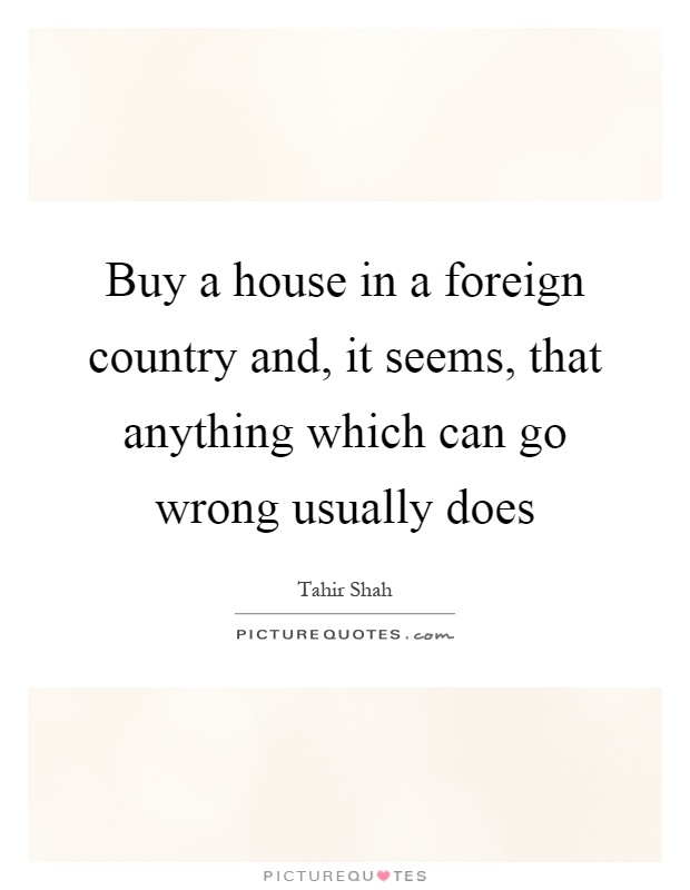 Buy a house in a foreign country and, it seems, that anything which can go wrong usually does Picture Quote #1