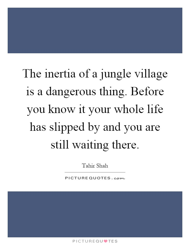 The inertia of a jungle village is a dangerous thing. Before you know it your whole life has slipped by and you are still waiting there Picture Quote #1