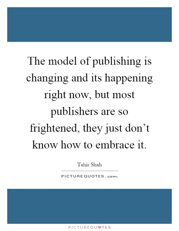 The model of publishing is changing and its happening right now, but most publishers are so frightened, they just don't know how to embrace it Picture Quote #1