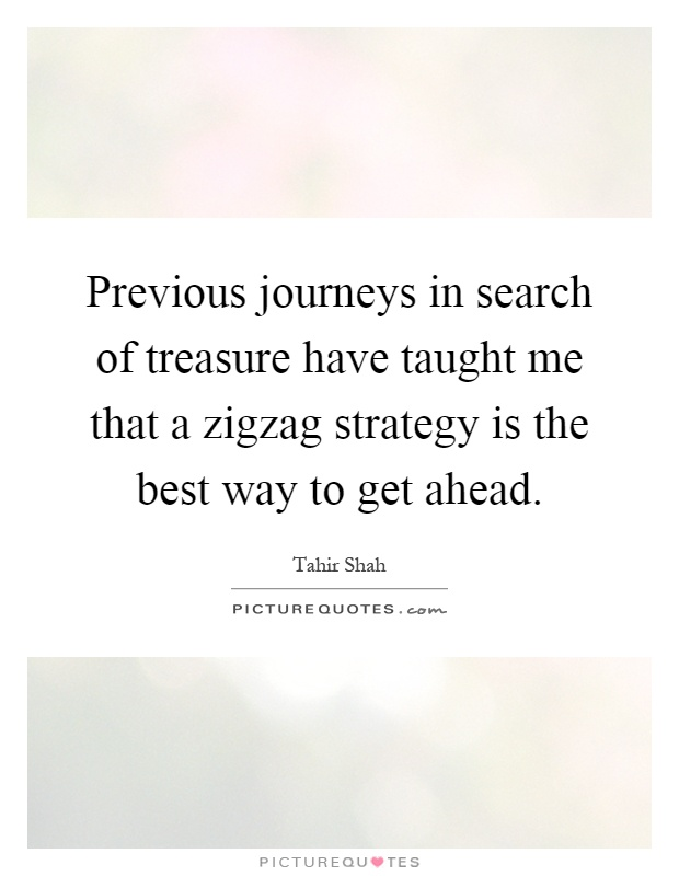 Previous journeys in search of treasure have taught me that a zigzag strategy is the best way to get ahead Picture Quote #1