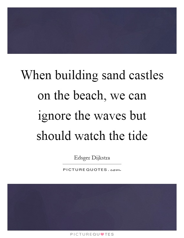 When building sand castles on the beach, we can ignore the waves but should watch the tide Picture Quote #1