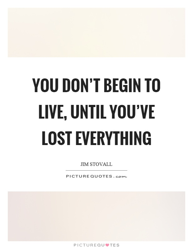 You don't begin to live, until you've lost everything Picture Quote #1