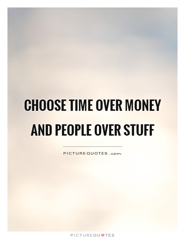 Choose time over money and people over stuff Picture Quote #1