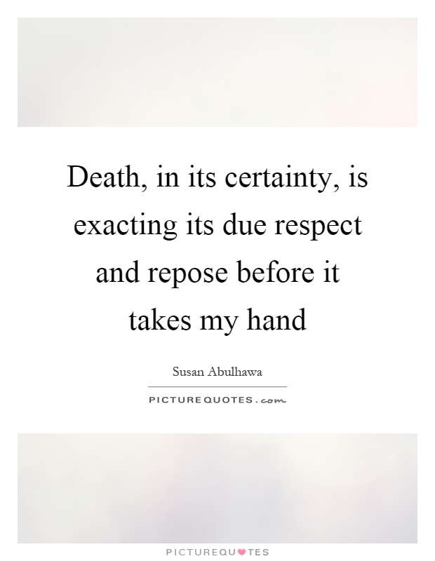 Death, in its certainty, is exacting its due respect and repose before it takes my hand Picture Quote #1