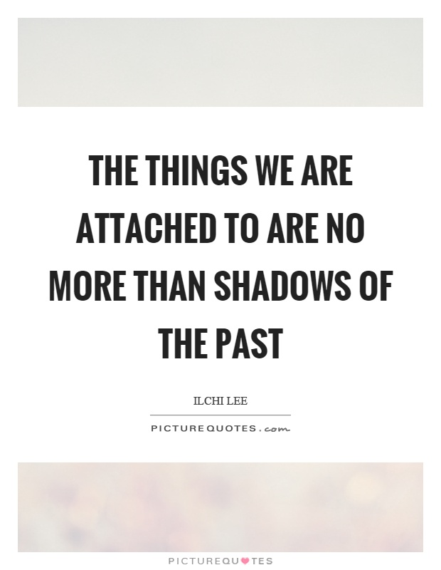 The things we are attached to are no more than shadows of the past Picture Quote #1