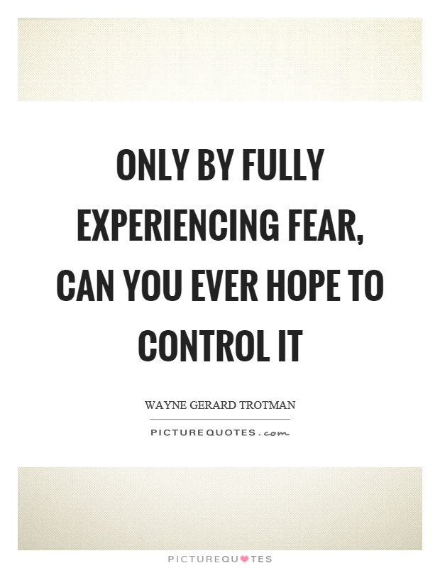 Only by fully experiencing fear, can you ever hope to control it Picture Quote #1