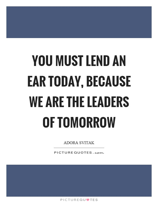 You must lend an ear today, because we are the leaders of tomorrow Picture Quote #1