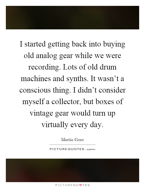 I started getting back into buying old analog gear while we were recording. Lots of old drum machines and synths. It wasn't a conscious thing. I didn't consider myself a collector, but boxes of vintage gear would turn up virtually every day Picture Quote #1
