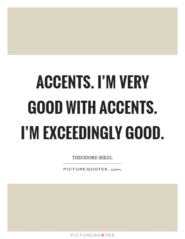 Accents. I'm very good with accents. I'm exceedingly good Picture Quote #1