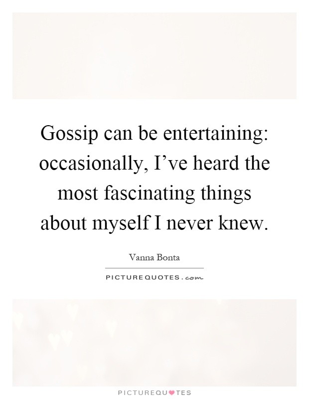 Gossip can be entertaining: occasionally, I've heard the most fascinating things about myself I never knew Picture Quote #1