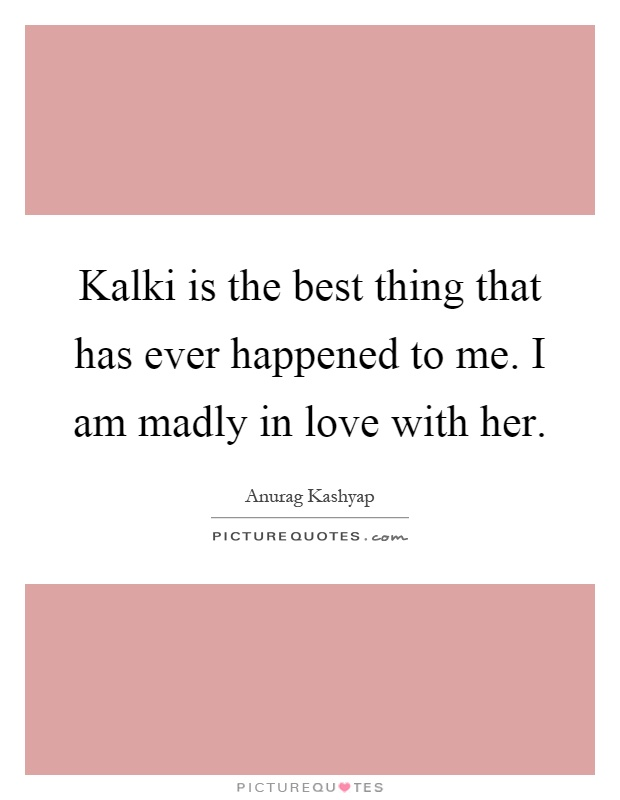 Kalki is the best thing that has ever happened to me. I am madly in love with her Picture Quote #1