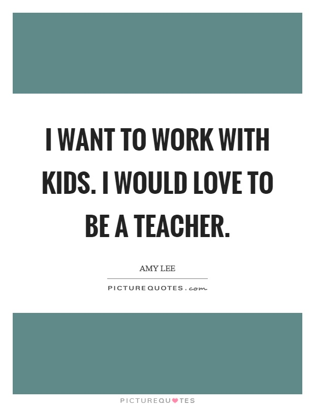i want to work with kids i would love to be a teacher
