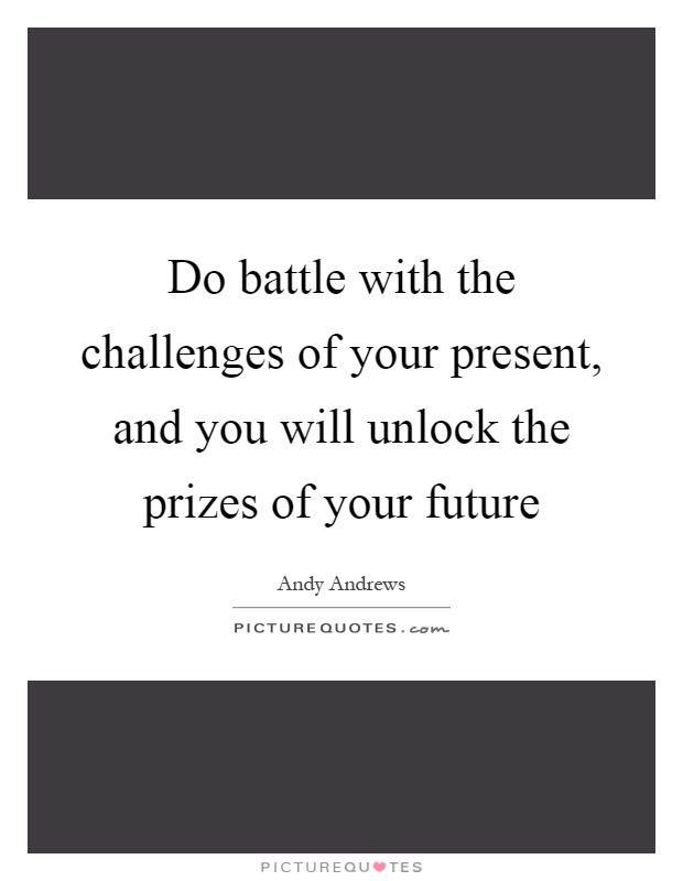 Do battle with the challenges of your present, and you will unlock the prizes of your future Picture Quote #1